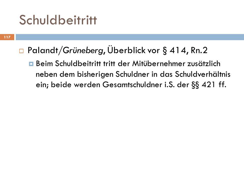 Schuldbeitritt 117 Palandt/Grüneberg, Überblick vor § 414, Rn.2 Beim Schuldbeitritt tritt der Mitübernehmer zusätzlich neben dem bisherigen Schuldner