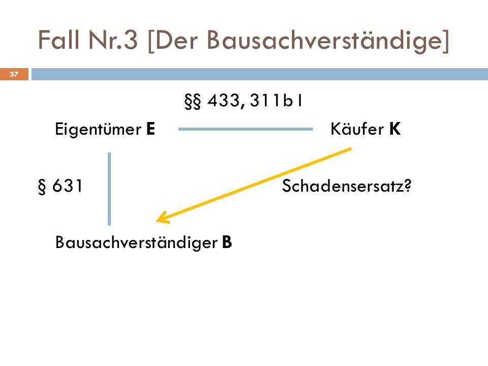 Fall Nr.3 [Der Bausachverständige] 37 §§ 433, 311b I Eigentümer EKäufer K § 631Schadensersatz? Bausachverständiger B