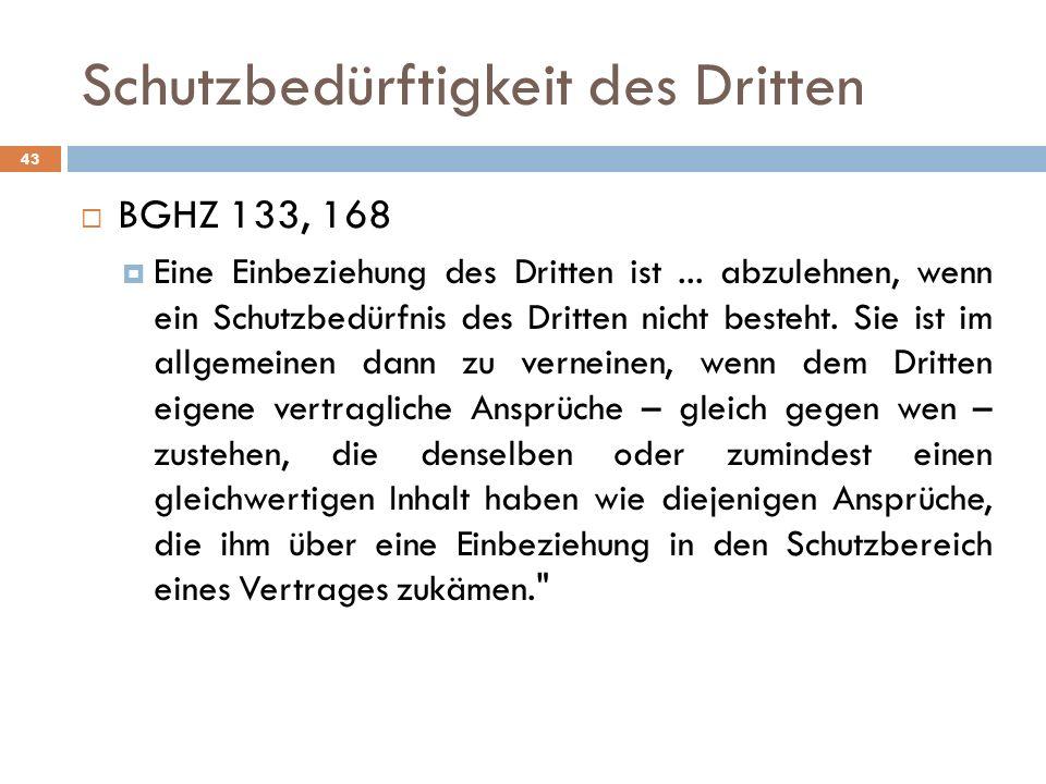 Schutzbedürftigkeit des Dritten 43 BGHZ 133, 168 Eine Einbeziehung des Dritten ist... abzulehnen, wenn ein Schutzbedürfnis des Dritten nicht besteht.