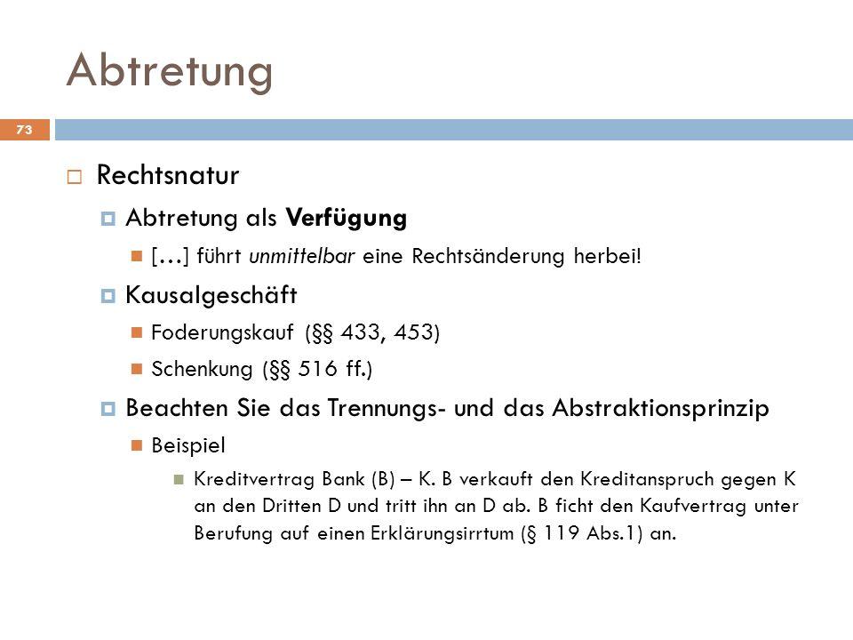 Abtretung 73 Rechtsnatur Abtretung als Verfügung […] führt unmittelbar eine Rechtsänderung herbei! Kausalgeschäft Foderungskauf (§§ 433, 453) Schenkun