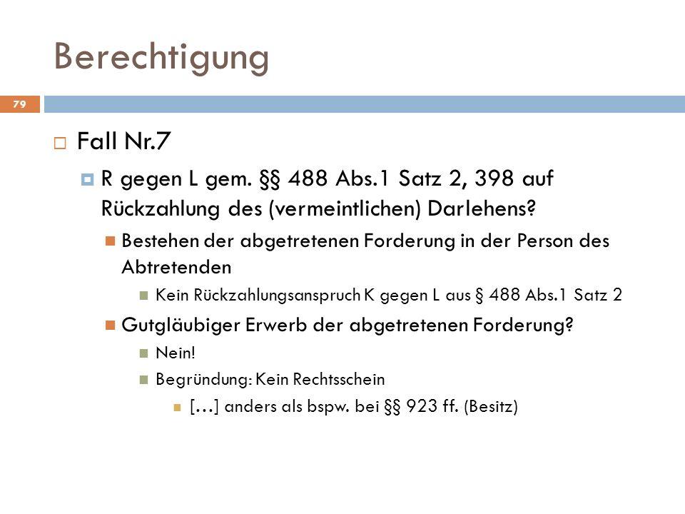 Berechtigung 79 Fall Nr.7 R gegen L gem. §§ 488 Abs.1 Satz 2, 398 auf Rückzahlung des (vermeintlichen) Darlehens? Bestehen der abgetretenen Forderung