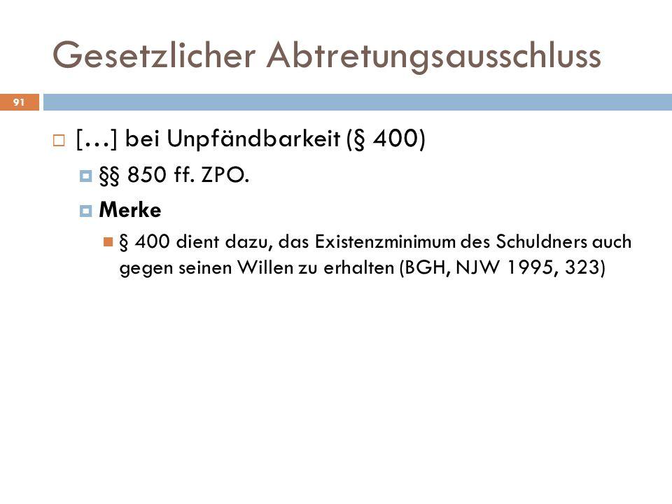 Gesetzlicher Abtretungsausschluss 91 […] bei Unpfändbarkeit (§ 400) §§ 850 ff. ZPO. Merke § 400 dient dazu, das Existenzminimum des Schuldners auch ge