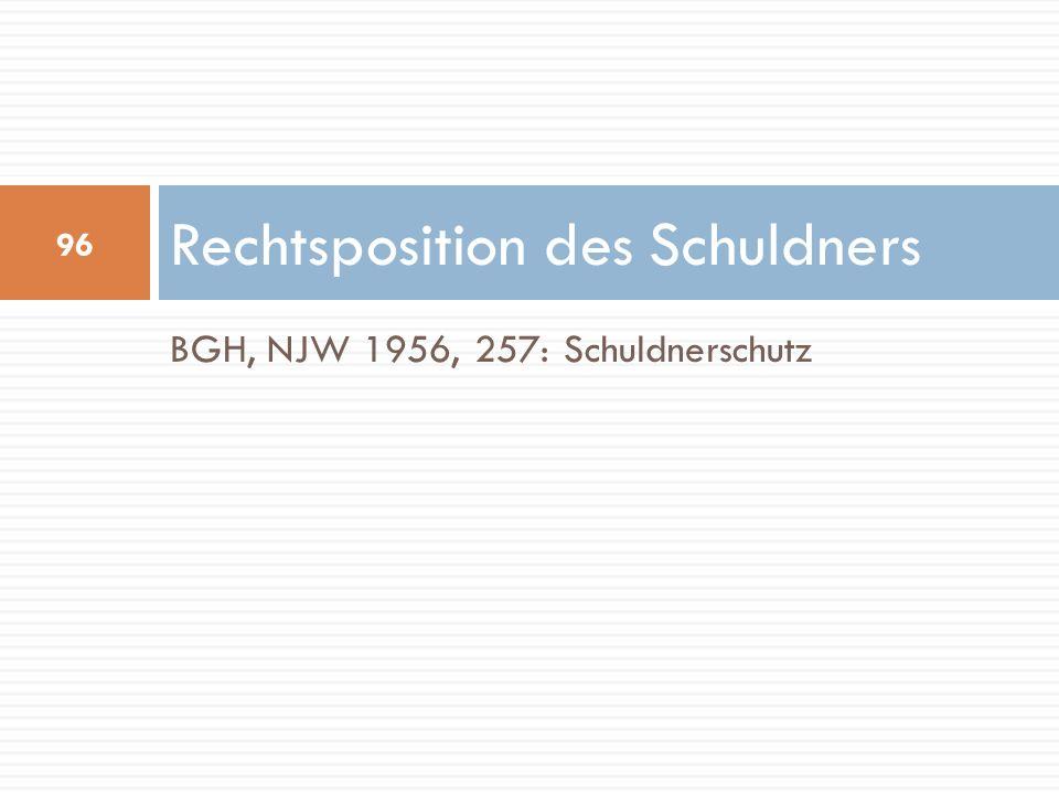 BGH, NJW 1956, 257: Schuldnerschutz Rechtsposition des Schuldners 96