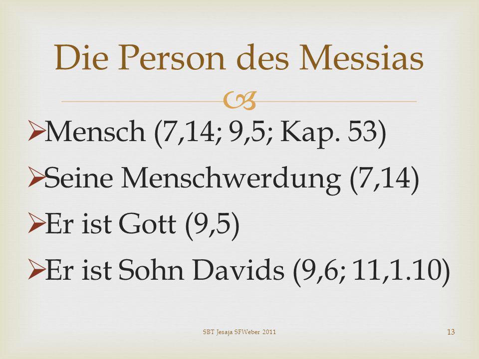 Mensch (7,14; 9,5; Kap. 53) Seine Menschwerdung (7,14) Er ist Gott (9,5) Er ist Sohn Davids (9,6; 11,1.10) Die Person des Messias SBT Jesaja SFWeber 2