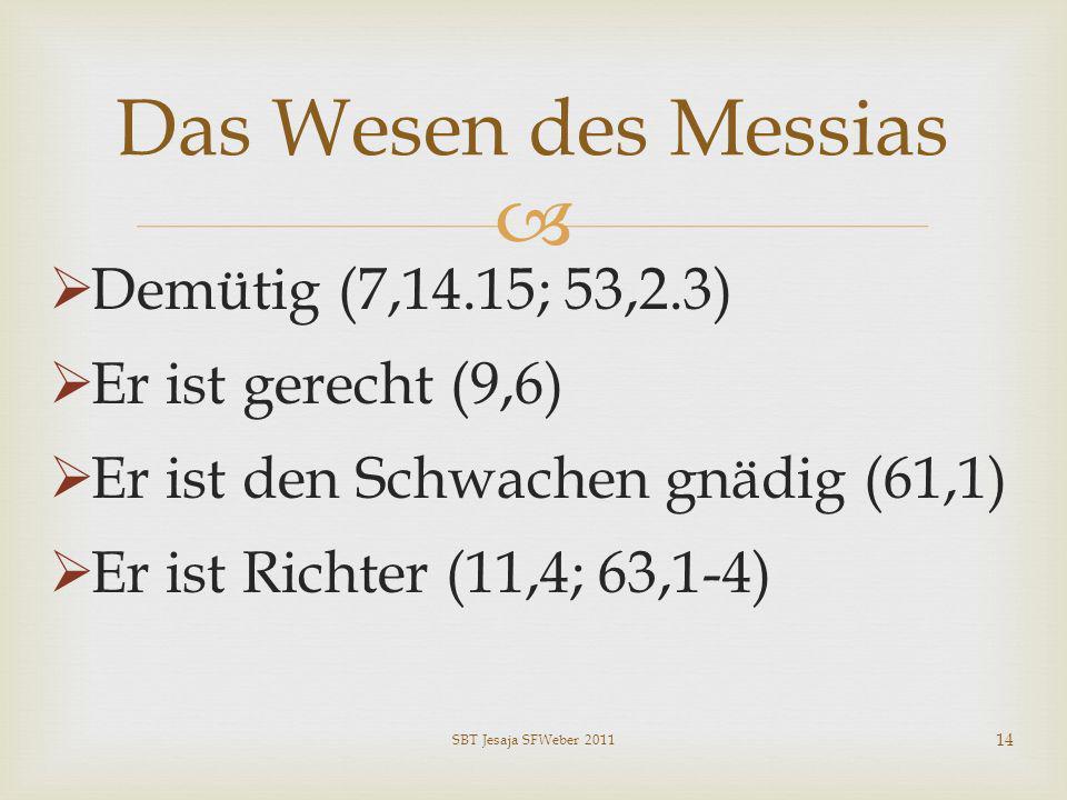 Demütig (7,14.15; 53,2.3) Er ist gerecht (9,6) Er ist den Schwachen gnädig (61,1) Er ist Richter (11,4; 63,1-4) Das Wesen des Messias SBT Jesaja SFWeb