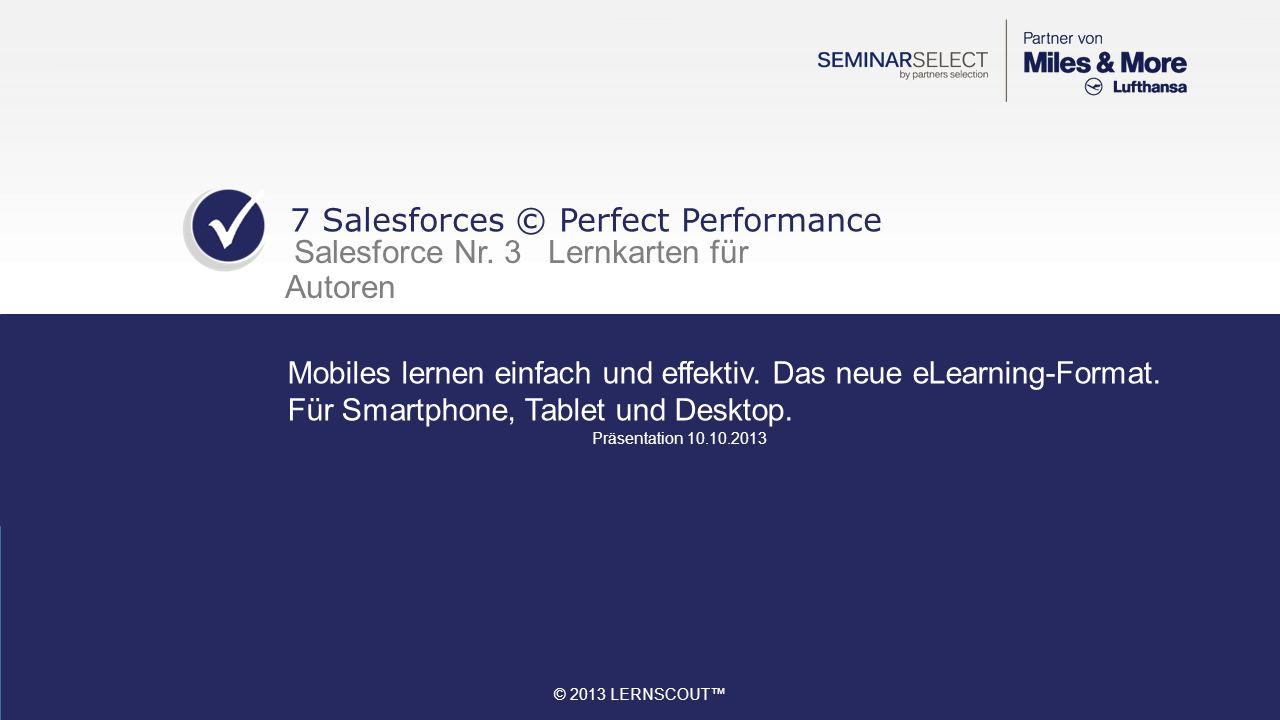© 2013 LERNSCOUT 1.All 7 Salesforces © Perfect Performance 2.Content 60% schneller erstellen 3.Strukturiert Lernen 4.Social Learning – gemeinsam lernen 5.Game based learning – spielerisch lernen 6.Natürlich interaktiv 7.Benefits 8.Übersicht PowerPoint-Präsentation für 7 Salesforces © 9.Kontakt 7 Salesforces © Perfect Performance Inhalt Lernkarten für Lerner 2