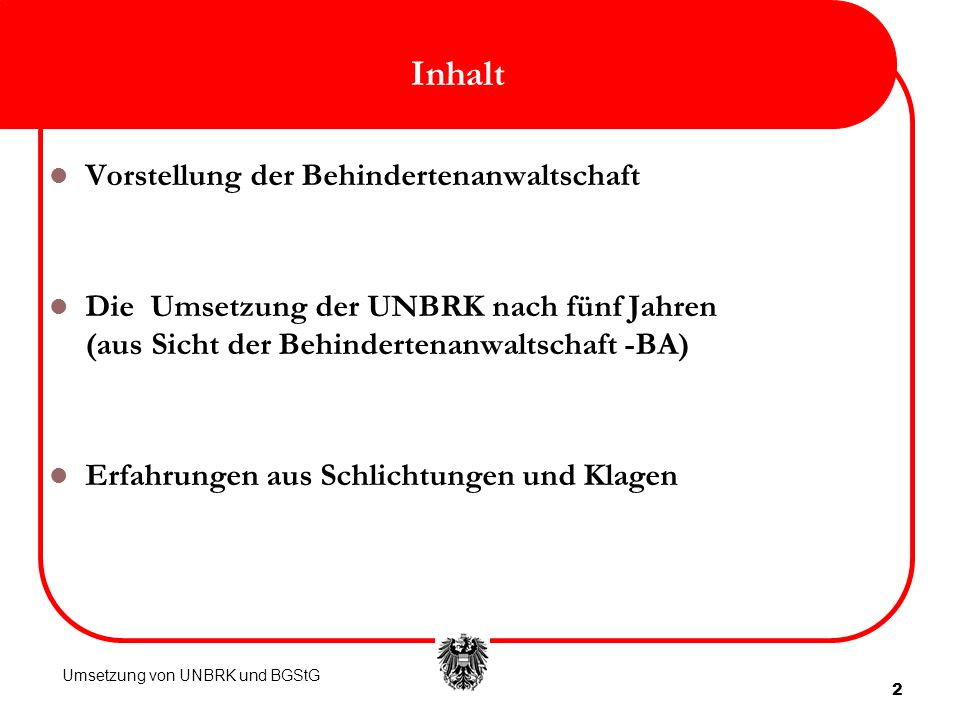2 Inhalt Vorstellung der Behindertenanwaltschaft Die Umsetzung der UNBRK nach fünf Jahren (aus Sicht der Behindertenanwaltschaft -BA) Erfahrungen aus