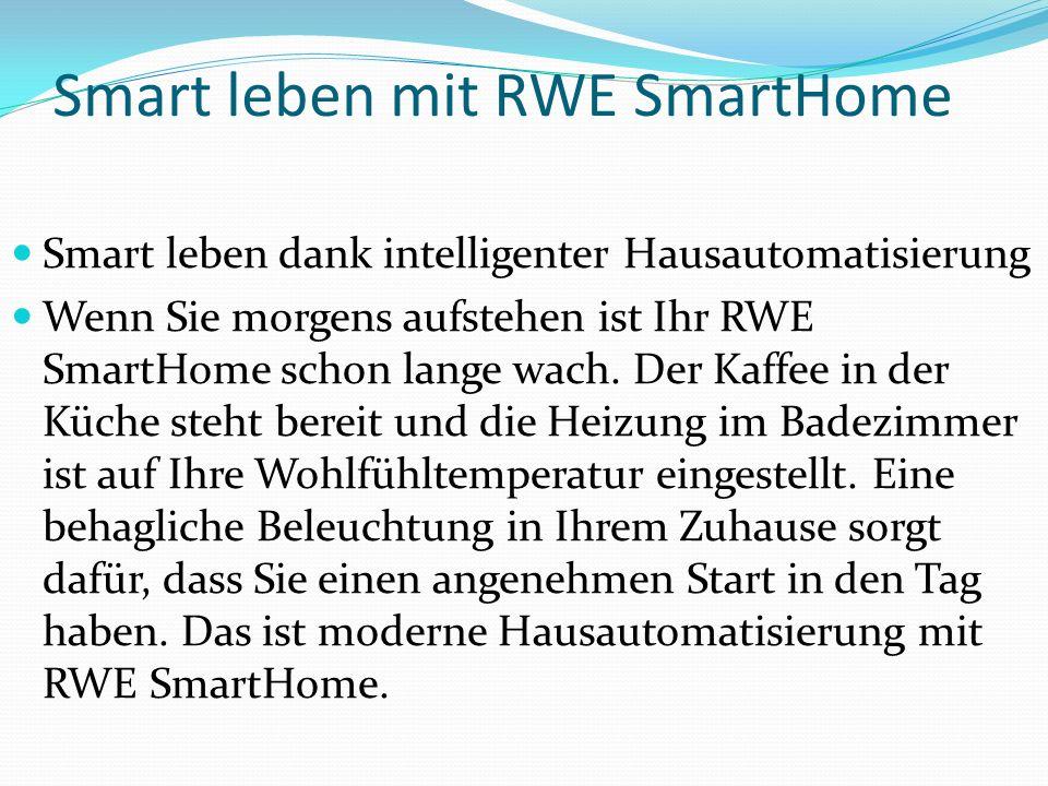 Smart leben mit RWE SmartHome Smart leben dank intelligenter Hausautomatisierung Wenn Sie morgens aufstehen ist Ihr RWE SmartHome schon lange wach. De