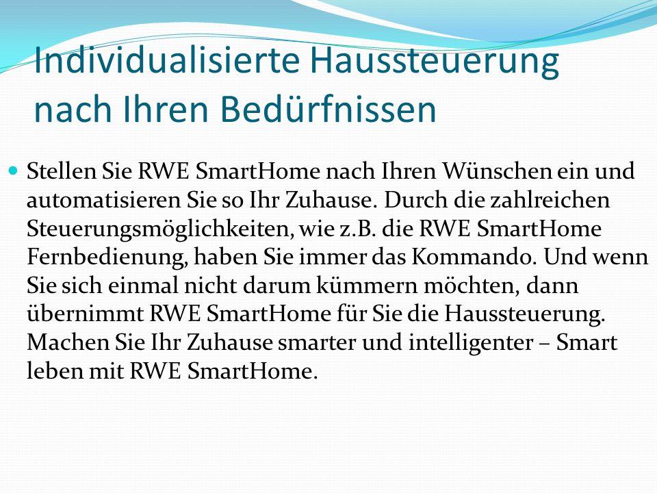 Individualisierte Haussteuerung nach Ihren Bedürfnissen Stellen Sie RWE SmartHome nach Ihren Wünschen ein und automatisieren Sie so Ihr Zuhause. Durch