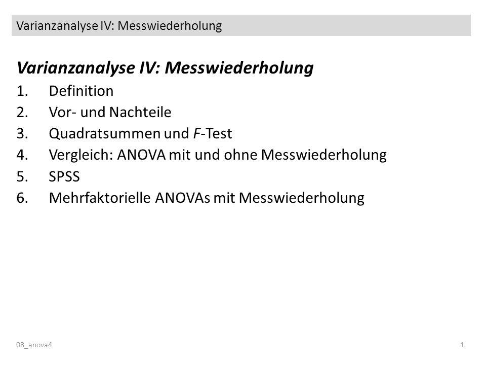 Varianzanalyse IV: Messwiederholung 08_anova41 Varianzanalyse IV: Messwiederholung 1.Definition 2.Vor- und Nachteile 3.Quadratsummen und F-Test 4.Vergleich: ANOVA mit und ohne Messwiederholung 5.SPSS 6.Mehrfaktorielle ANOVAs mit Messwiederholung