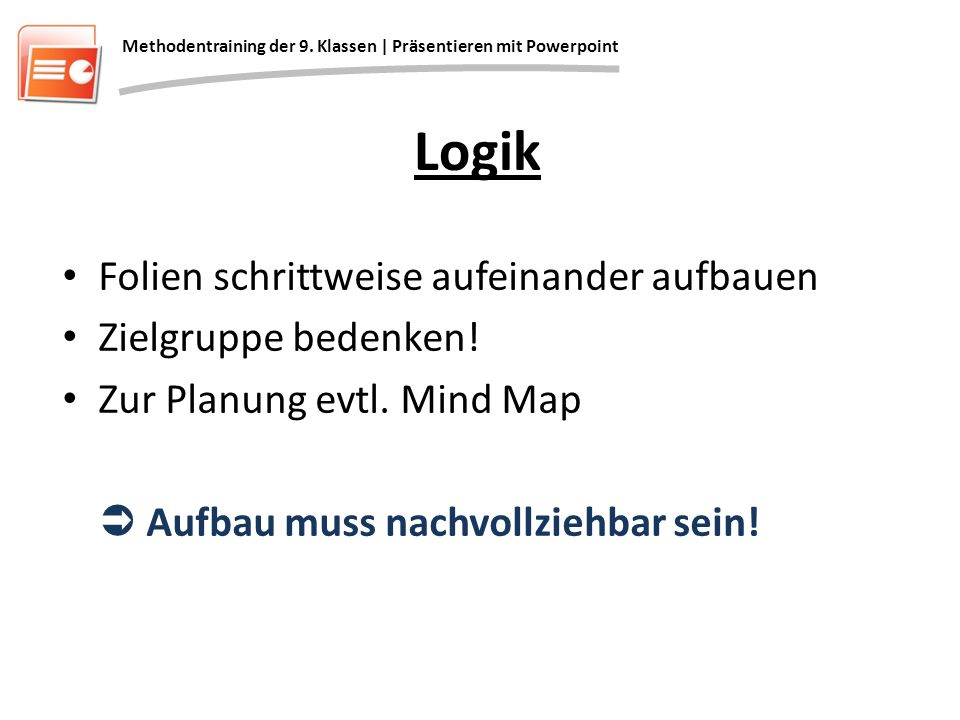 Logik Folien schrittweise aufeinander aufbauen Zielgruppe bedenken! Zur Planung evtl. Mind Map Aufbau muss nachvollziehbar sein! Methodentraining der