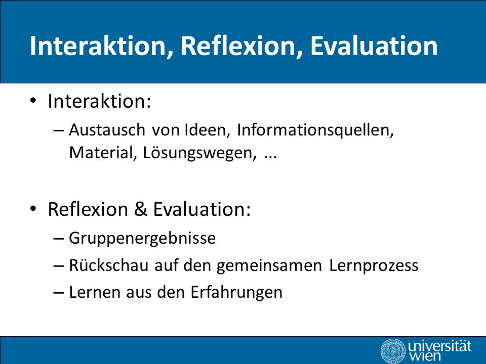 Interaktion, Reflexion, Evaluation Interaktion: – Austausch von Ideen, Informationsquellen, Material, Lösungswegen,... Reflexion & Evaluation: – Grupp