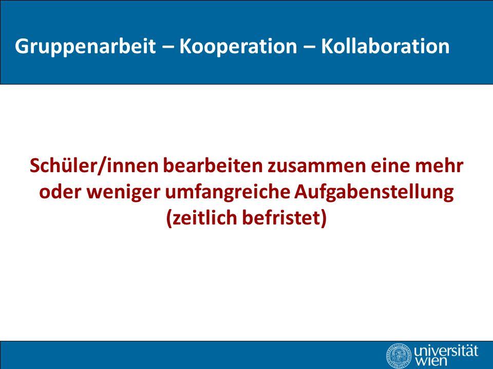 Gruppenarbeit – Kooperation – Kollaboration Schüler/innen bearbeiten zusammen eine mehr oder weniger umfangreiche Aufgabenstellung (zeitlich befristet)