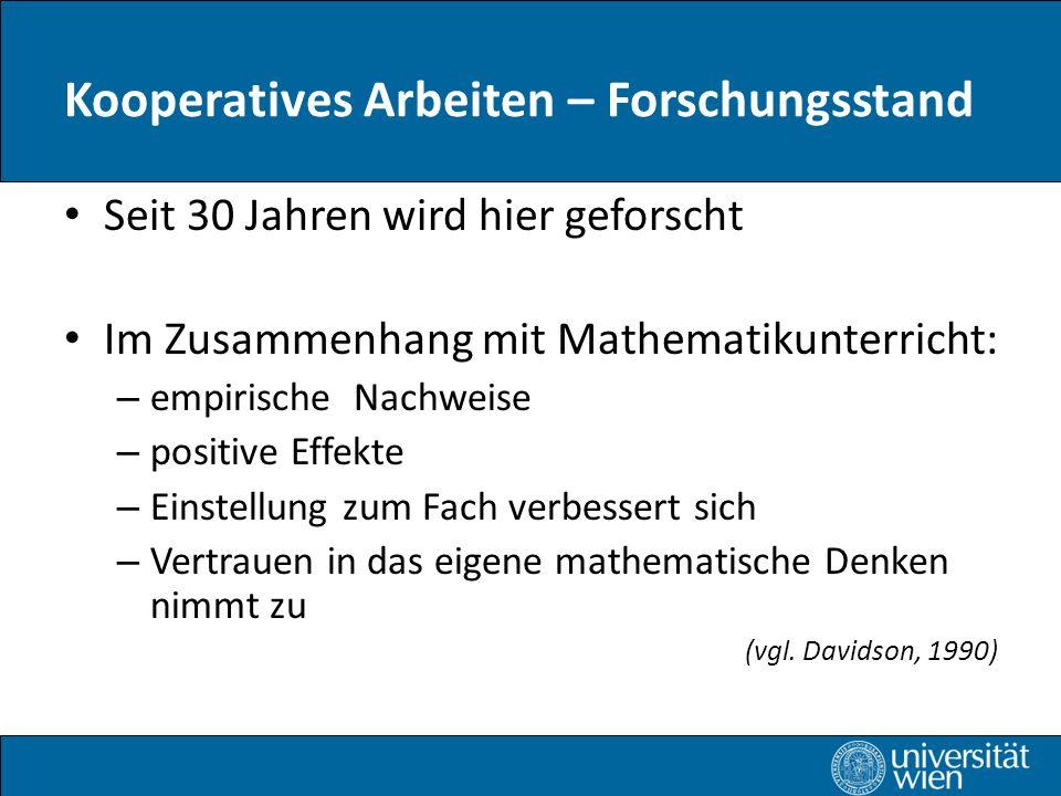 Kooperatives Arbeiten – Forschungsstand Seit 30 Jahren wird hier geforscht Im Zusammenhang mit Mathematikunterricht: – empirische Nachweise – positive Effekte – Einstellung zum Fach verbessert sich – Vertrauen in das eigene mathematische Denken nimmt zu (vgl.