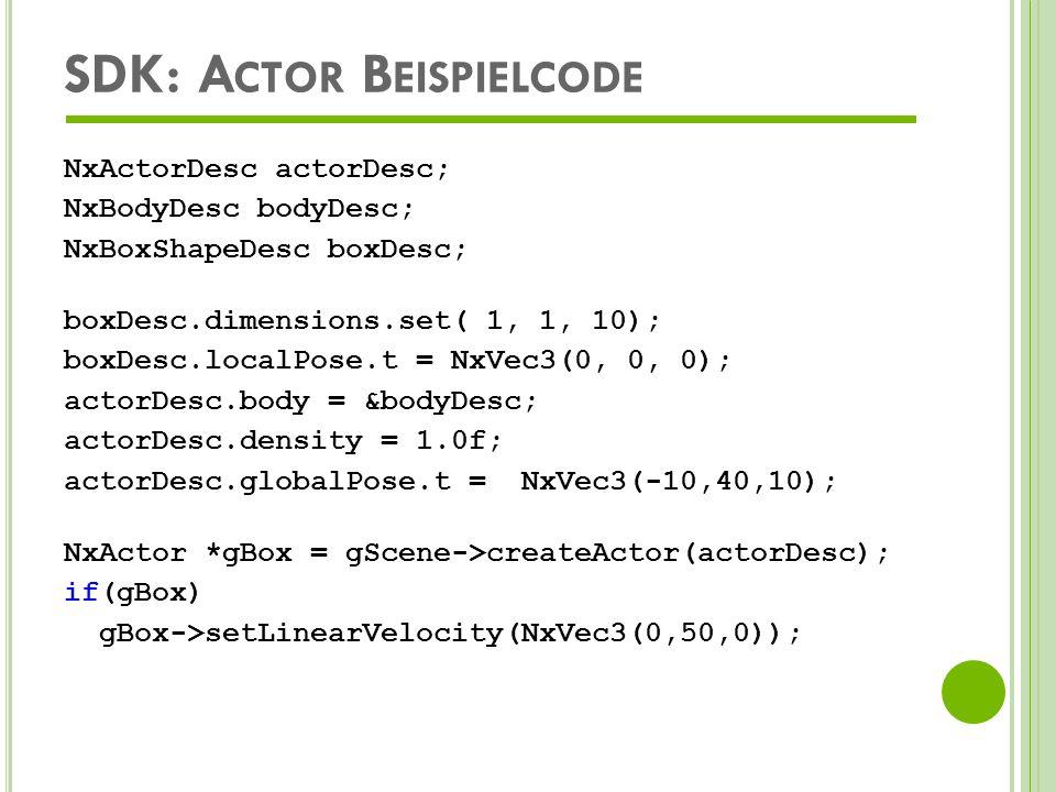 SDK: M ASSEBESTIMMUNG EINES ACTORS erfolgt über das Shape Möglichkeiten der Angabe einer Masse: Masse > 0; keine Dichte und Trägheitstensor Dichte > 0; keine Masse und Trägheitstensor Masse > 0, Trägheitstensor >0; keine Dichte andernfalls schlägt das Erzeugen des Actors fehl aus Dichteinformation wird Masse anhand der Shapegeometrie errechnet