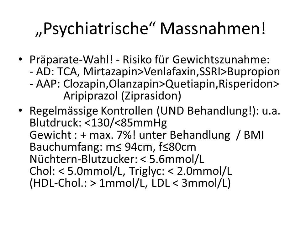 Psychiatrische Massnahmen! Präparate-Wahl! - Risiko für Gewichtszunahme: - AD: TCA, Mirtazapin>Venlafaxin,SSRI>Bupropion - AAP: Clozapin,Olanzapin>Que