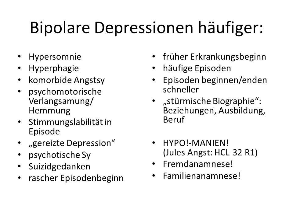 Bipolare Depressionen häufiger: Hypersomnie Hyperphagie komorbide Angstsy psychomotorische Verlangsamung/ Hemmung Stimmungslabilität in Episode gereiz