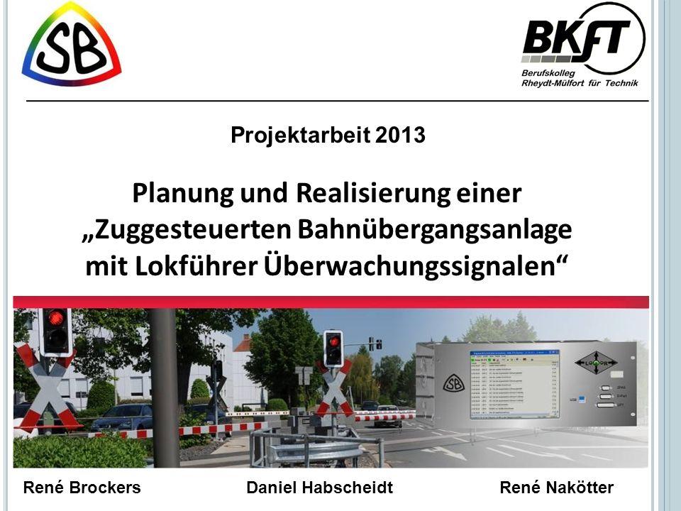 Planung und Realisierung einer Zuggesteuerten Bahnübergangsanlage mit Lokführer Überwachungssignalen Projektarbeit 2013 René Brockers Daniel HabscheidtRené Nakötter