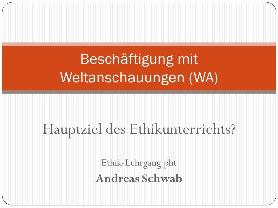 Hauptziel des Ethikunterrichts? Ethik-Lehrgang pht Andreas Schwab Beschäftigung mit Weltanschauungen (WA)