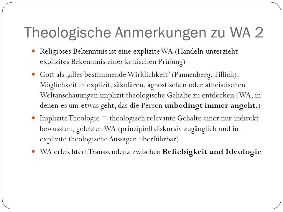 Theologische Anmerkungen zu WA 2 Religiöses Bekenntnis ist eine explizite WA (Handeln unterzieht explizites Bekenntnis einer kritischen Prüfung) Gott