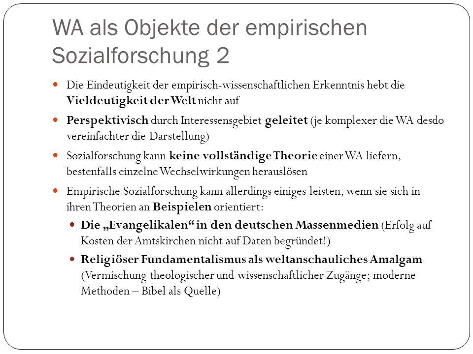 WA als Objekte der empirischen Sozialforschung 2 Die Eindeutigkeit der empirisch-wissenschaftlichen Erkenntnis hebt die Vieldeutigkeit der Welt nicht auf Perspektivisch durch Interessensgebiet geleitet (je komplexer die WA desdo vereinfachter die Darstellung) Sozialforschung kann keine vollständige Theorie einer WA liefern, bestenfalls einzelne Wechselwirkungen herauslösen Empirische Sozialforschung kann allerdings einiges leisten, wenn sie sich in ihren Theorien an Beispielen orientiert: Die Evangelikalen in den deutschen Massenmedien (Erfolg auf Kosten der Amtskirchen nicht auf Daten begründet!) Religiöser Fundamentalismus als weltanschauliches Amalgam (Vermischung theologischer und wissenschaftlicher Zugänge; moderne Methoden – Bibel als Quelle)