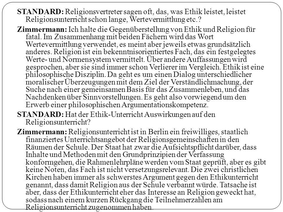 STANDARD: Religionsvertreter sagen oft, das, was Ethik leistet, leistet Religionsunterricht schon lange, Wertevermittlung etc.? Zimmermann: Ich halte