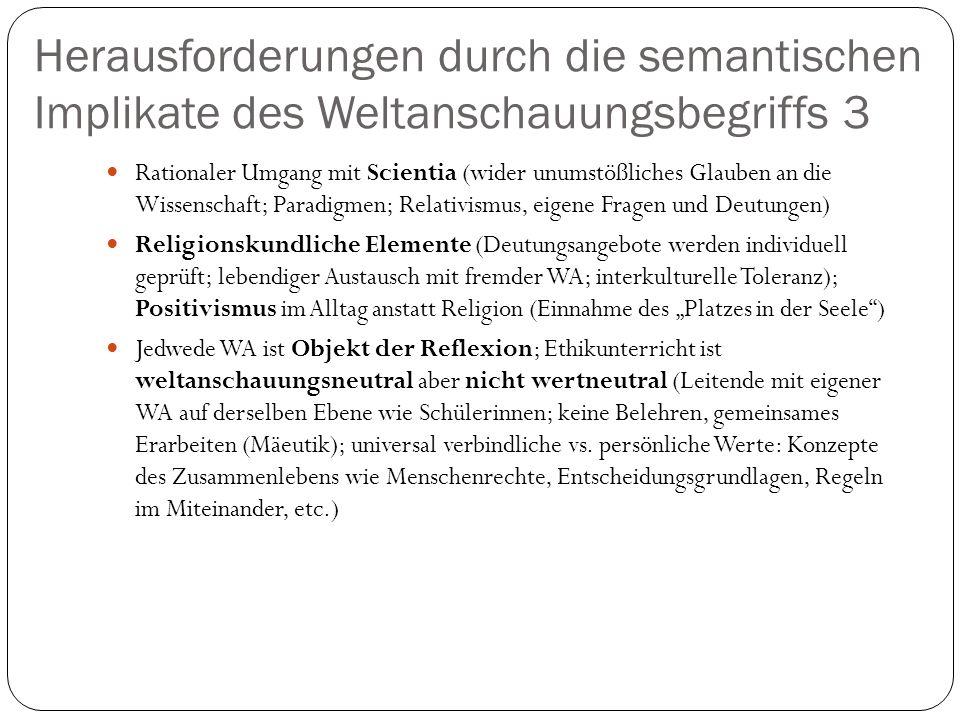 Herausforderungen durch die semantischen Implikate des Weltanschauungsbegriffs 3 Rationaler Umgang mit Scientia (wider unumstößliches Glauben an die Wissenschaft; Paradigmen; Relativismus, eigene Fragen und Deutungen) Religionskundliche Elemente (Deutungsangebote werden individuell geprüft; lebendiger Austausch mit fremder WA; interkulturelle Toleranz); Positivismus im Alltag anstatt Religion (Einnahme des Platzes in der Seele) Jedwede WA ist Objekt der Reflexion; Ethikunterricht ist weltanschauungsneutral aber nicht wertneutral (Leitende mit eigener WA auf derselben Ebene wie Schülerinnen; keine Belehren, gemeinsames Erarbeiten (Mäeutik); universal verbindliche vs.