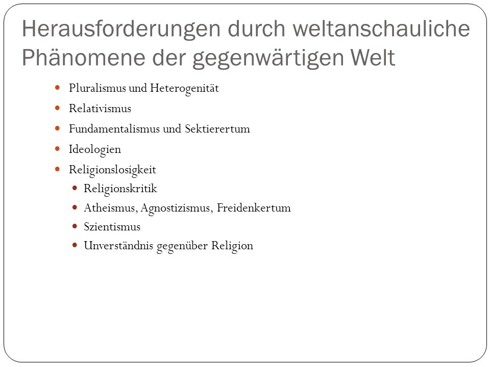 Herausforderungen durch weltanschauliche Phänomene der gegenwärtigen Welt Pluralismus und Heterogenität Relativismus Fundamentalismus und Sektierertum Ideologien Religionslosigkeit Religionskritik Atheismus, Agnostizismus, Freidenkertum Szientismus Unverständnis gegenüber Religion