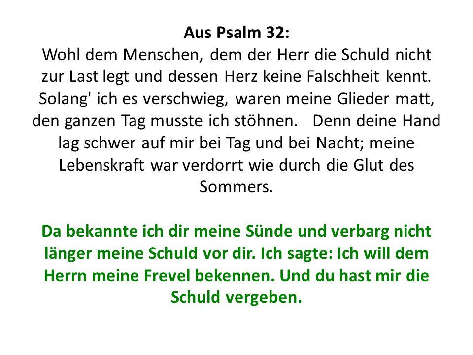 Aus Psalm 32: Wohl dem Menschen, dem der Herr die Schuld nicht zur Last legt und dessen Herz keine Falschheit kennt. Solang' ich es verschwieg, waren