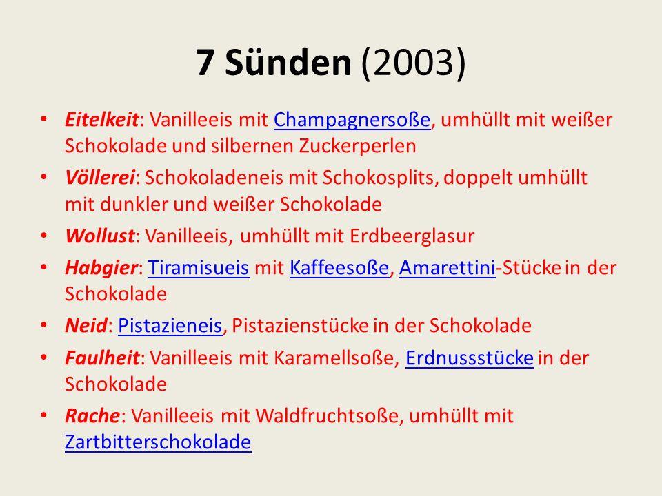 7 Sünden (2003) Eitelkeit: Vanilleeis mit Champagnersoße, umhüllt mit weißer Schokolade und silbernen ZuckerperlenChampagnersoße Völlerei: Schokoladen