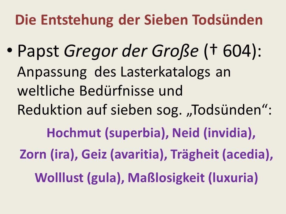 Papst Gregor der Große ( 604): Anpassung des Lasterkatalogs an weltliche Bedürfnisse und Reduktion auf sieben sog. Todsünden: Hochmut (superbia), Neid