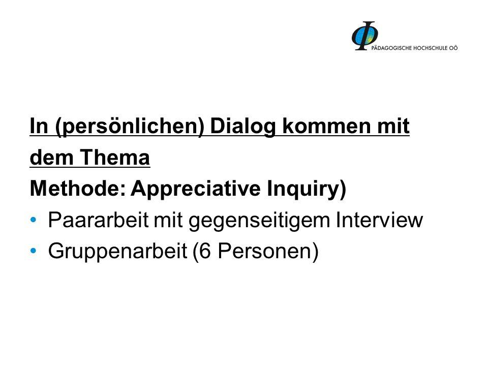 In (persönlichen) Dialog kommen mit dem Thema Methode: Appreciative Inquiry) Paararbeit mit gegenseitigem Interview Gruppenarbeit (6 Personen)