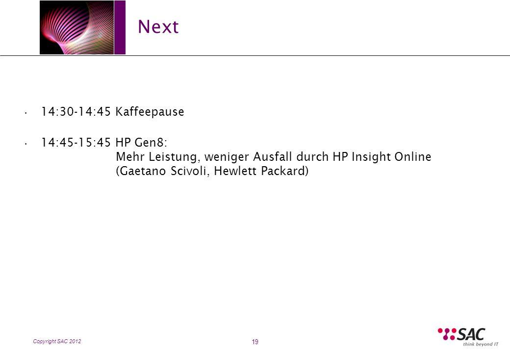Copyright SAC 2012 Next 19 14:30-14:45 Kaffeepause 14:45-15:45 HP Gen8: Mehr Leistung, weniger Ausfall durch HP Insight Online (Gaetano Scivoli, Hewlett Packard)