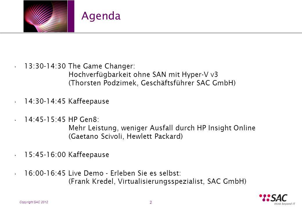 Copyright SAC 2012 Agenda 2 13:30-14:30 The Game Changer: Hochverfügbarkeit ohne SAN mit Hyper-V v3 (Thorsten Podzimek, Geschäftsführer SAC GmbH) 14:30-14:45 Kaffeepause 14:45-15:45 HP Gen8: Mehr Leistung, weniger Ausfall durch HP Insight Online (Gaetano Scivoli, Hewlett Packard) 15:45-16:00 Kaffeepause 16:00-16:45 Live Demo - Erleben Sie es selbst: (Frank Kredel, Virtualisierungsspezialist, SAC GmbH)