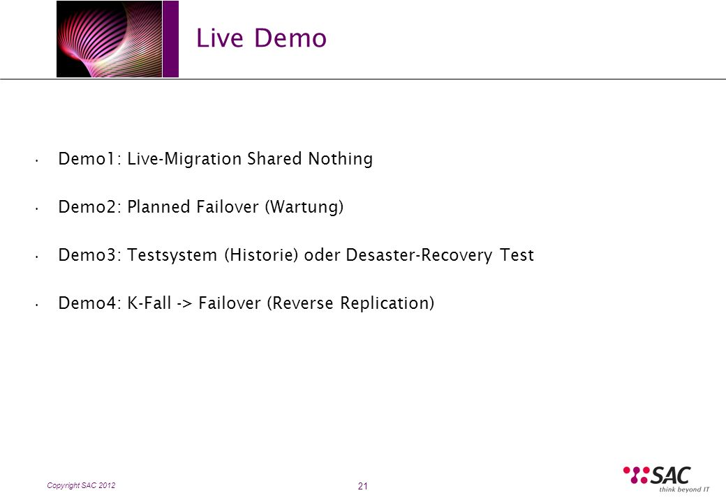 Copyright SAC 2012 Live Demo 21 Demo1: Live-Migration Shared Nothing Demo2: Planned Failover (Wartung) Demo3: Testsystem (Historie) oder Desaster-Recovery Test Demo4: K-Fall -> Failover (Reverse Replication)