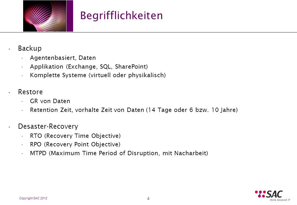 Copyright SAC 2012 Begrifflichkeiten 4 Backup - Agentenbasiert, Daten - Applikation (Exchange, SQL, SharePoint) - Komplette Systeme (virtuell oder physikalisch) Restore - GR von Daten - Retention Zeit, vorhalte Zeit von Daten (14 Tage oder 6 bzw.
