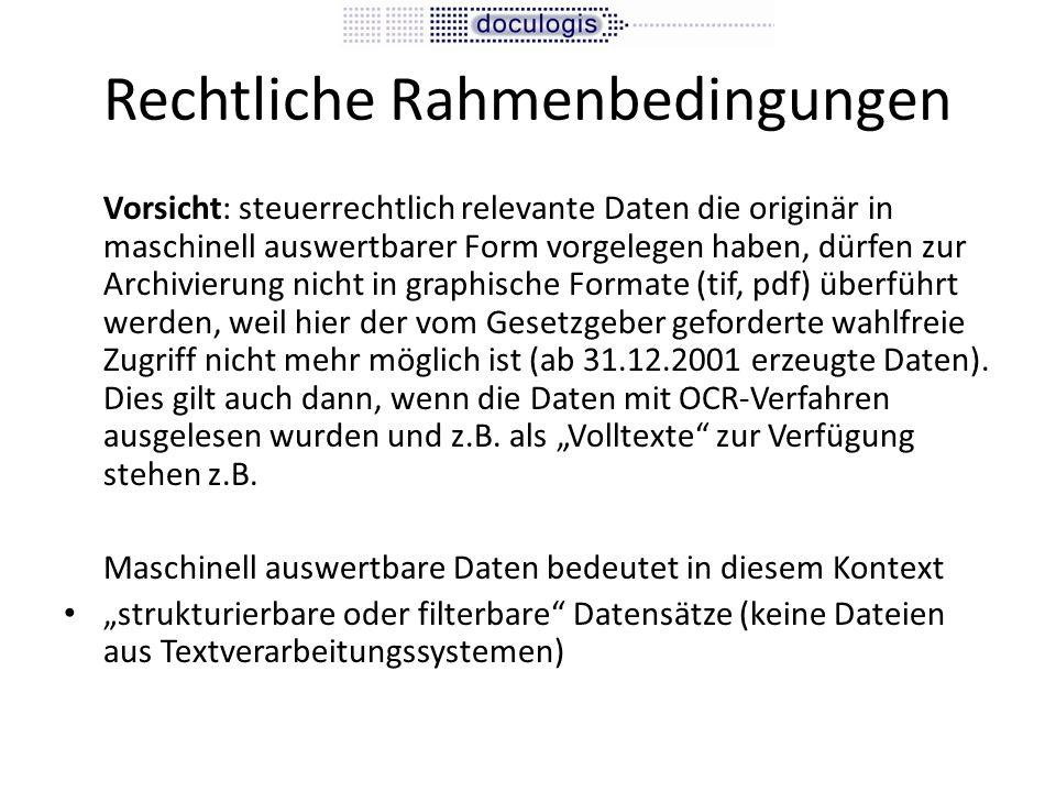 Rechtliche Rahmenbedingungen Vorsicht: steuerrechtlich relevante Daten die originär in maschinell auswertbarer Form vorgelegen haben, dürfen zur Archivierung nicht in graphische Formate (tif, pdf) überführt werden, weil hier der vom Gesetzgeber geforderte wahlfreie Zugriff nicht mehr möglich ist (ab 31.12.2001 erzeugte Daten).