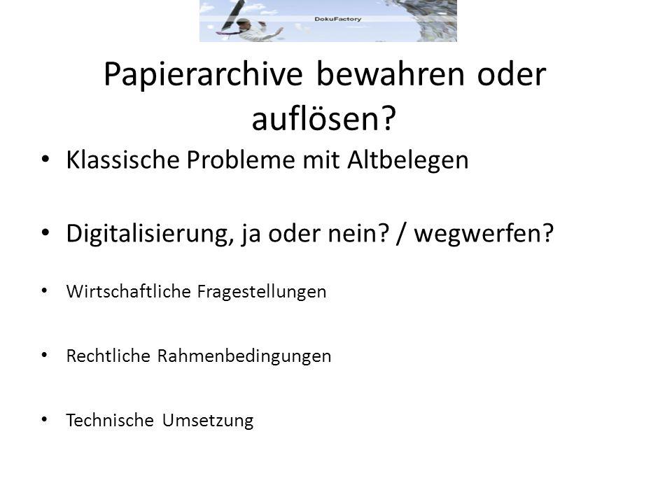 Papierarchive bewahren oder auflösen? Klassische Probleme mit Altbelegen Digitalisierung, ja oder nein? / wegwerfen? Wirtschaftliche Fragestellungen R
