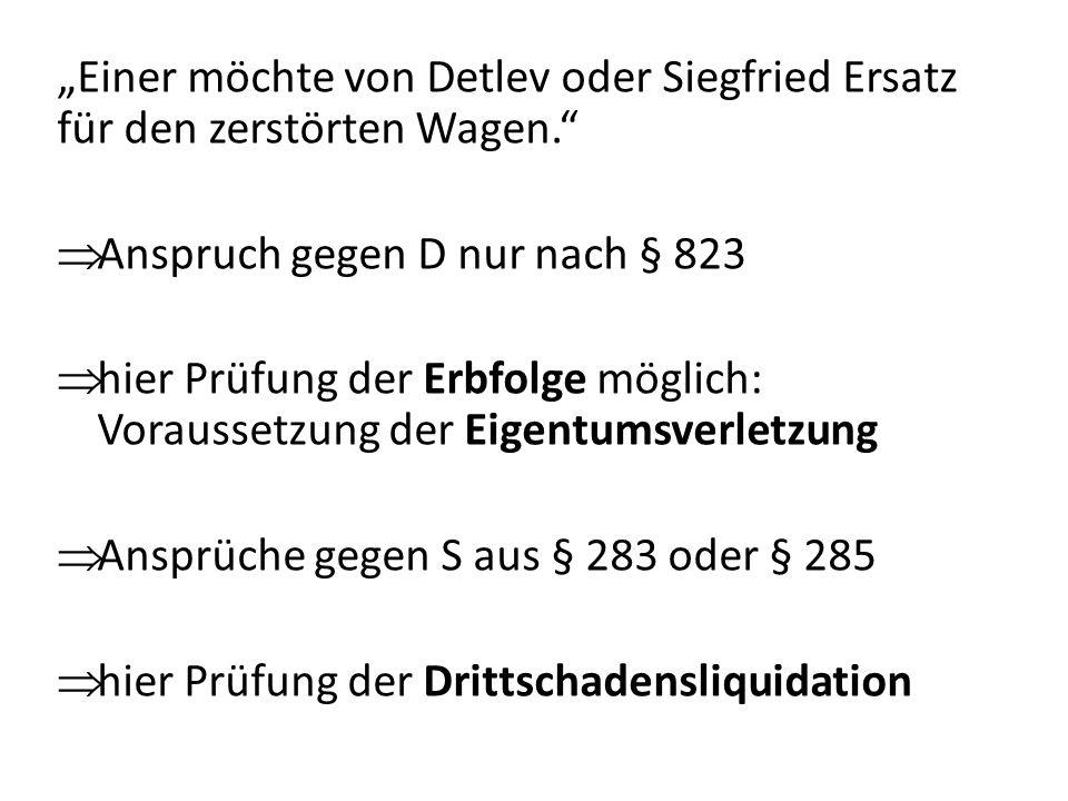 Einer möchte von Detlev oder Siegfried Ersatz für den zerstörten Wagen. Anspruch gegen D nur nach § 823 hier Prüfung der Erbfolge möglich: Voraussetzu