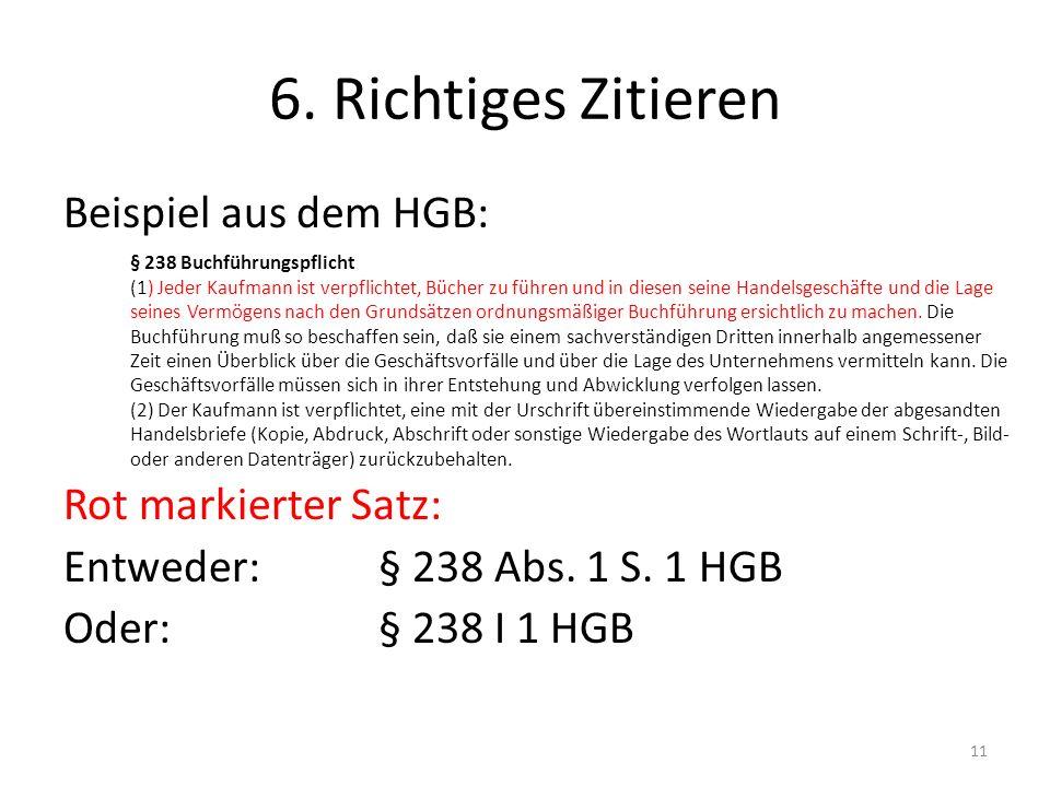 6. Richtiges Zitieren Beispiel aus dem HGB: Rot markierter Satz: Entweder: § 238 Abs. 1 S. 1 HGB Oder:§ 238 I 1 HGB 11 § 238 Buchführungspflicht (1) J