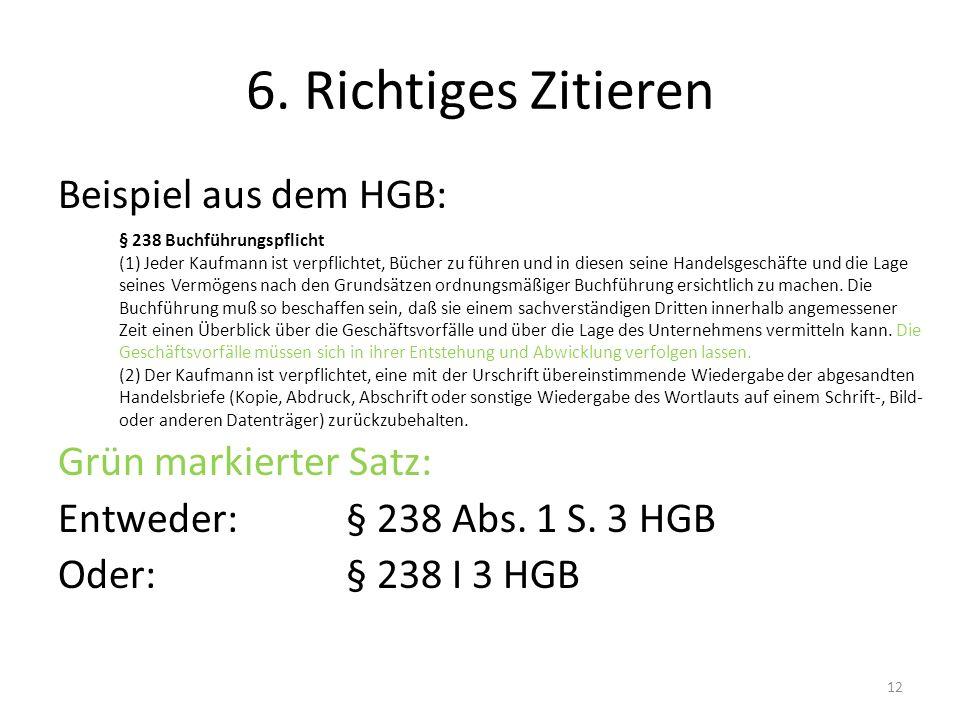 6. Richtiges Zitieren Beispiel aus dem HGB: Grün markierter Satz: Entweder: § 238 Abs. 1 S. 3 HGB Oder:§ 238 I 3 HGB 12 § 238 Buchführungspflicht (1)