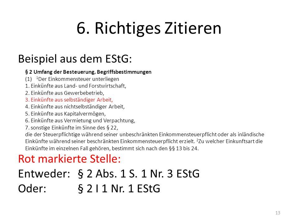6. Richtiges Zitieren Beispiel aus dem EStG: Rot markierte Stelle: Entweder: § 2 Abs. 1 S. 1 Nr. 3 EStG Oder:§ 2 I 1 Nr. 1 EStG 13 § 2 Umfang der Best