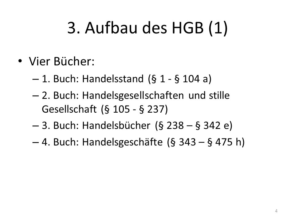 3. Aufbau des HGB (1) Vier Bücher: – 1. Buch: Handelsstand (§ 1 - § 104 a) – 2. Buch: Handelsgesellschaften und stille Gesellschaft (§ 105 - § 237) –