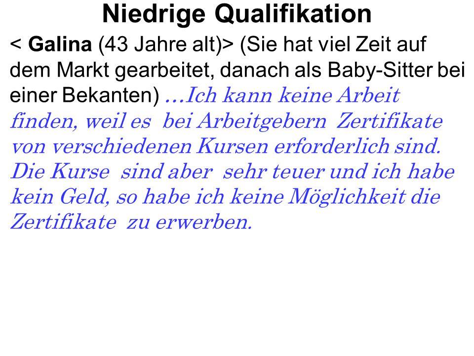 Niedrige Qualifikation (Sie hat viel Zeit auf dem Markt gearbeitet, danach als Baby-Sitter bei einer Bekanten) …Ich kann keine Arbeit finden, weil es bei Arbeitgebern Zertifikate von verschiedenen Kursen erforderlich sind.