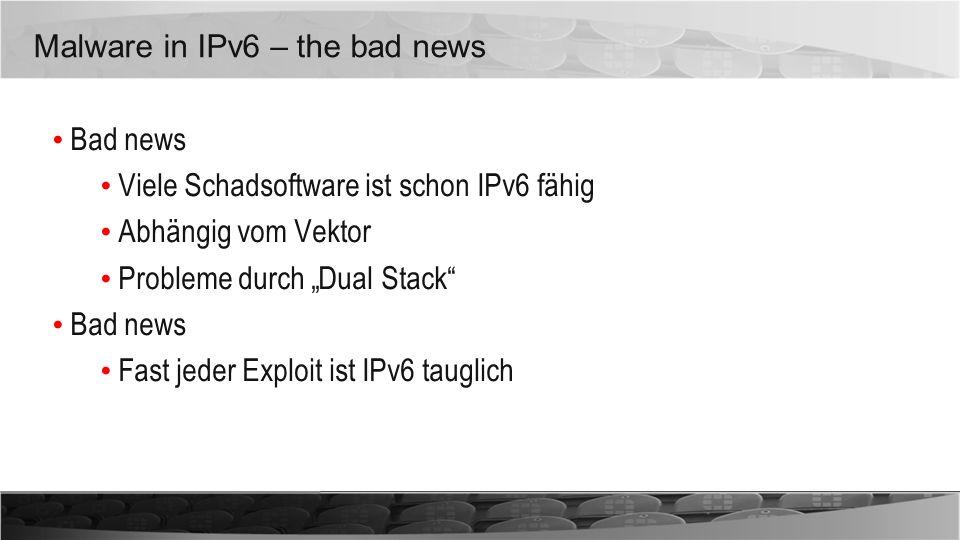 Malware in IPv6 – the bad news Bad news Viele Schadsoftware ist schon IPv6 fähig Abhängig vom Vektor Probleme durch Dual Stack Bad news Fast jeder Exp