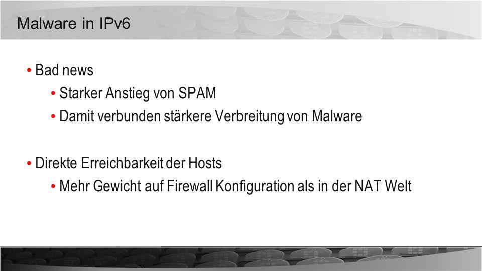Malware in IPv6 Bad news Starker Anstieg von SPAM Damit verbunden stärkere Verbreitung von Malware Direkte Erreichbarkeit der Hosts Mehr Gewicht auf F