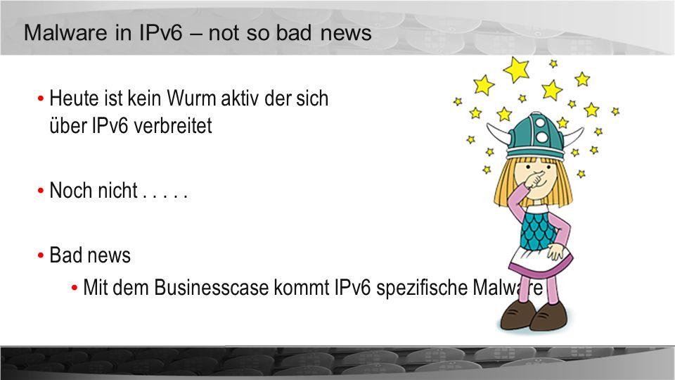 Malware in IPv6 – not so bad news Heute ist kein Wurm aktiv der sich über IPv6 verbreitet Noch nicht..... Bad news Mit dem Businesscase kommt IPv6 spe