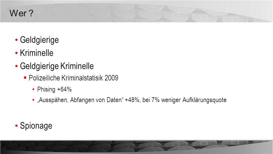 Wer ? Geldgierige Kriminelle Geldgierige Kriminelle Polizeiliche Kriminalstatisik 2009 Phising +64% Ausspähen, Abfangen von Daten +48%, bei 7% weniger