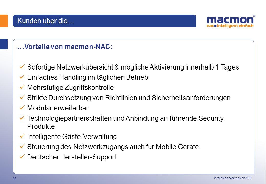 © macmon secure gmbh 2013 33 Kunden über die… …Vorteile von macmon-NAC: Sofortige Netzwerkübersicht & mögliche Aktivierung innerhalb 1 Tages Einfaches Handling im täglichen Betrieb Mehrstufige Zugriffskontrolle Strikte Durchsetzung von Richtlinien und Sicherheitsanforderungen Modular erweiterbar Technologiepartnerschaften und Anbindung an führende Security- Produkte Intelligente Gäste-Verwaltung Steuerung des Netzwerkzugangs auch für Mobile Geräte Deutscher Hersteller-Support