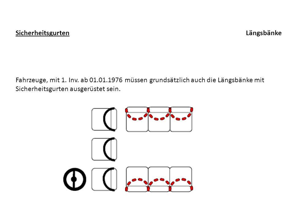 LängsbänkeSicherheitsgurten Fahrzeuge, mit 1. Inv. ab 01.01.1976 müssen grundsätzlich auch die Längsbänke mit Sicherheitsgurten ausgerüstet sein.